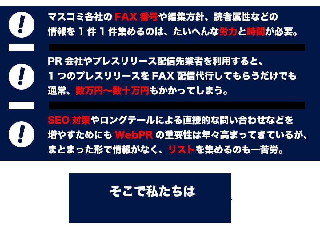 これまでマスコミ各社のFAX番号や編集方針、読者属性などの情報を 1件1件集めるのは、たいへんな労力と時間が必要でした。 あるいは、PR会社やプレスリリース配信先業者を利用すると、1つのプレスリリースを FAX配信代行してもらうだけでも通常、数万円~数十万円もかかりました。 また、SEO対策やロングテールによる直接的な問い合わせなどを増やすためにも WebPRの重要性は年々高まってきていますが、まとまった形で情報がなく、 リストを集めるのも一苦労でした。