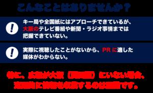 こんなことはありませんか? ・キー局や全国紙にはアプローチできているが、大阪のテレビ番組や新聞・ラジオ事情までは把握できていない。 ・実際に視聴したことがないから、PRに適した媒体がわからない 特に、広報が大阪(関西圏)にいない場合、定期的に情報を収集するのは困難です。