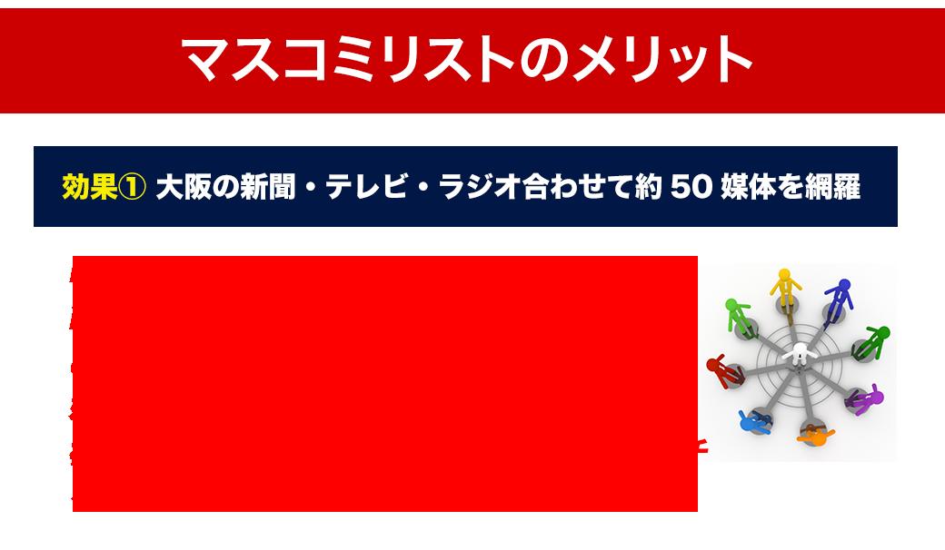 <マスコミリストのメリット> ①大阪の新聞・テレビ・ラジオを合わせて約50媒体を網羅 PRコンサルタントが媒体を分析し、企業の商品やサービス、人が取り上げられる可能性のある媒体のみをリスト化。媒体企業や番組の放送時間・放送エリア、概要が記載されているため、自社からアプローチをすべき媒体か瞬時に判別できます。