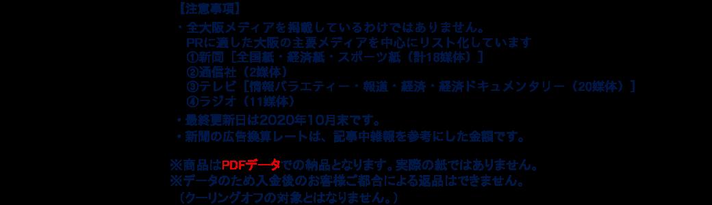 【注意事項】 ・全大阪メディアを網羅しているわけではありません。PRに適した大阪の主要メディアを中心にリスト化しています。 ・最終更新日は2020年10月末です。 ・新聞の広告換算レートは、記事中雑報を参考にした金額です。 ・一般に公開されていない電話番号やメールアドレスは記載していません。※PDFデータでの納品となります。実際の紙ではございません。 ※入金後のお客様ご都合による返品はできません。 (クーリングオフの対象とはなりません)